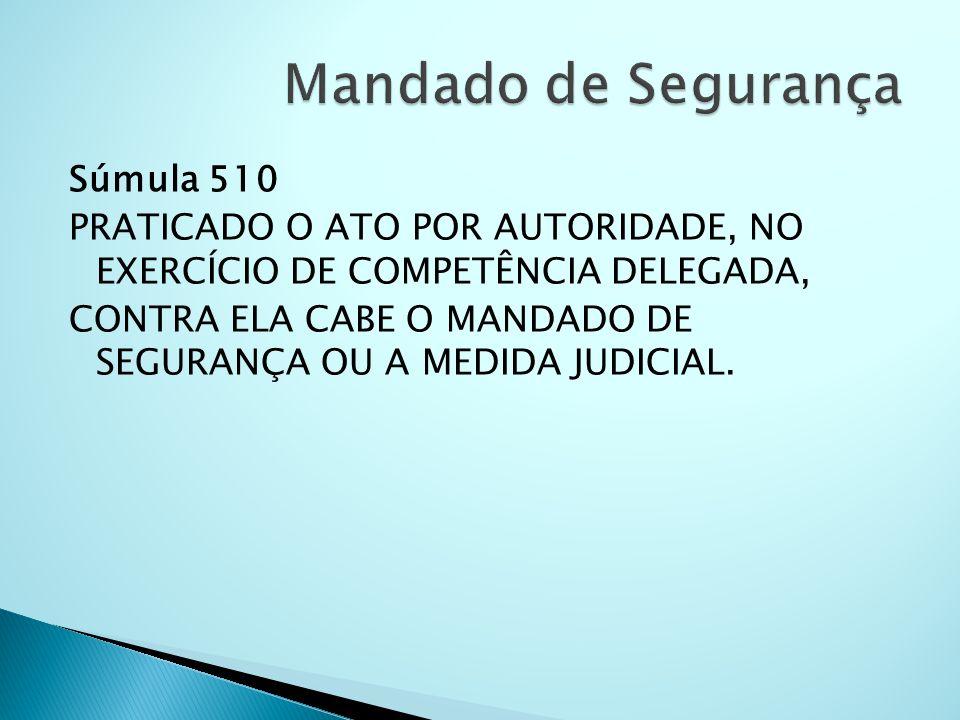 Súmula 510 PRATICADO O ATO POR AUTORIDADE, NO EXERCÍCIO DE COMPETÊNCIA DELEGADA, CONTRA ELA CABE O MANDADO DE SEGURANÇA OU A MEDIDA JUDICIAL.
