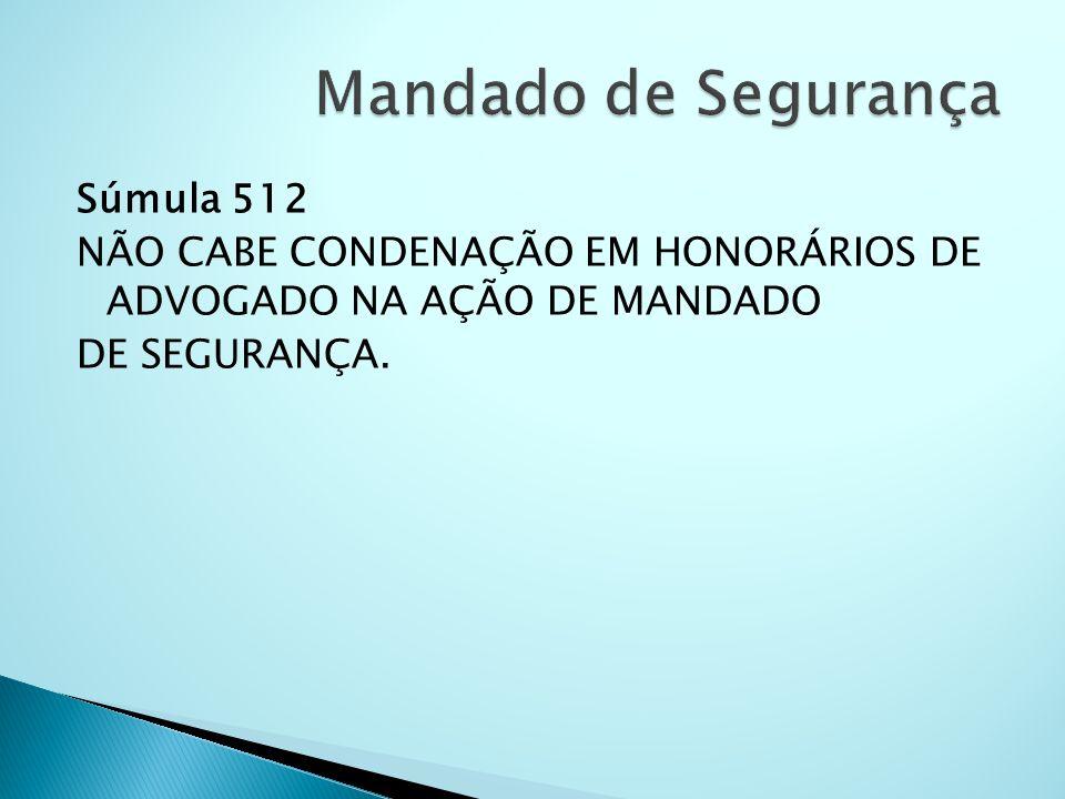 Súmula 512 NÃO CABE CONDENAÇÃO EM HONORÁRIOS DE ADVOGADO NA AÇÃO DE MANDADO DE SEGURANÇA.