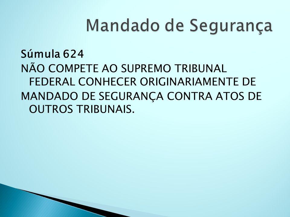 Súmula 624 NÃO COMPETE AO SUPREMO TRIBUNAL FEDERAL CONHECER ORIGINARIAMENTE DE MANDADO DE SEGURANÇA CONTRA ATOS DE OUTROS TRIBUNAIS.