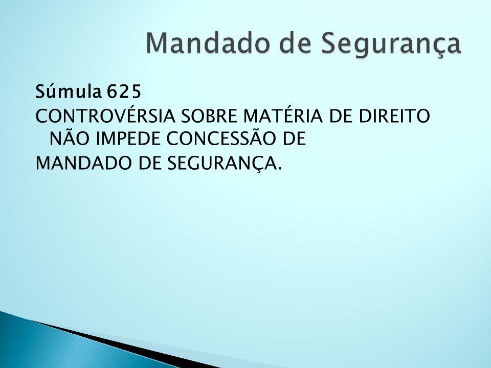 Súmula 625 CONTROVÉRSIA SOBRE MATÉRIA DE DIREITO NÃO IMPEDE CONCESSÃO DE MANDADO DE SEGURANÇA.