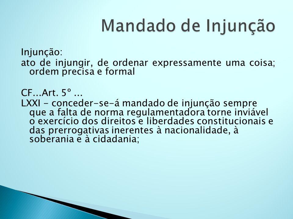 Injunção: ato de injungir, de ordenar expressamente uma coisa; ordem precisa e formal CF...Art. 5º... LXXI - conceder-se-á mandado de injunção sempre