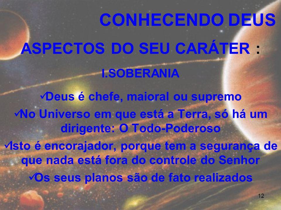 12 ASPECTOS DO SEU CARÁTER : I.SOBERANIA Deus é chefe, maioral ou supremo No Universo em que está a Terra, só há um dirigente: O Todo-Poderoso Isto é