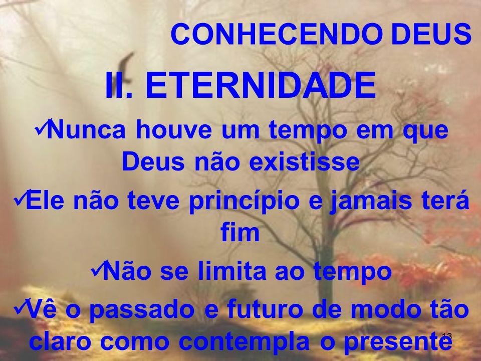 13 II. ETERNIDADE Nunca houve um tempo em que Deus não existisse Ele não teve princípio e jamais terá fim Não se limita ao tempo Vê o passado e futuro
