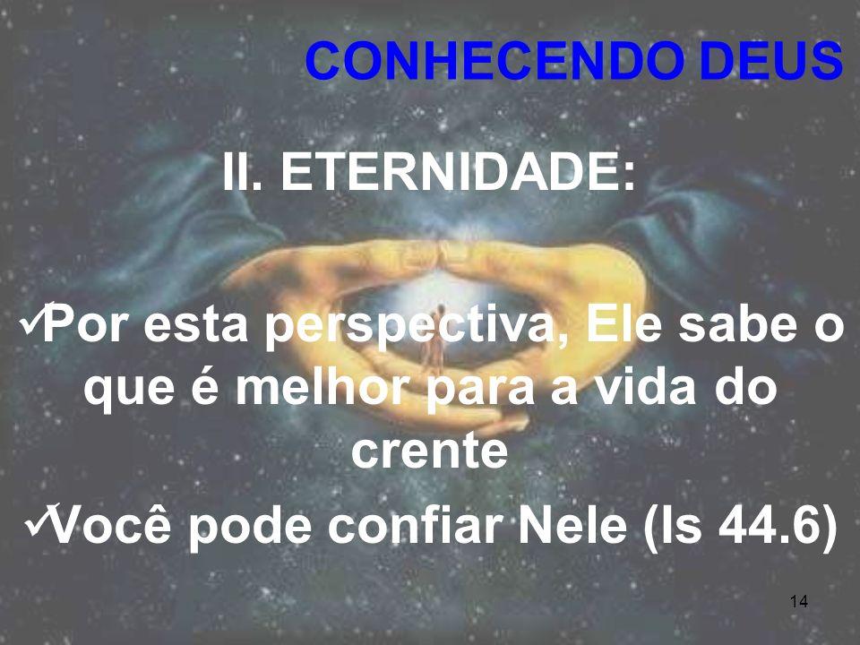 14 II. ETERNIDADE: Por esta perspectiva, Ele sabe o que é melhor para a vida do crente Você pode confiar Nele (Is 44.6) CONHECENDO DEUS