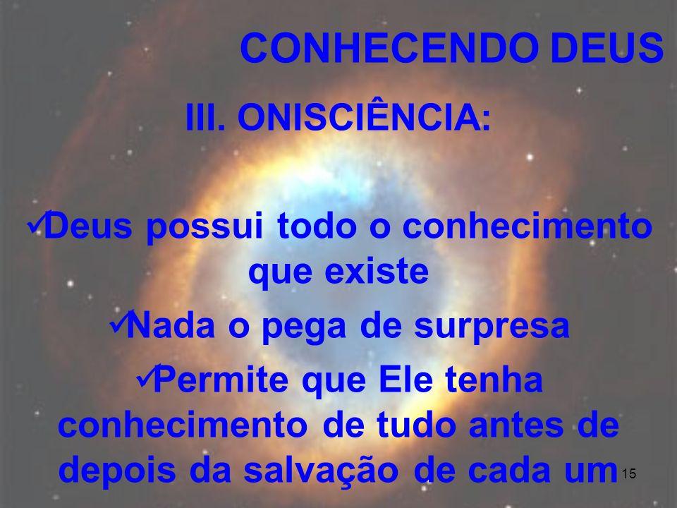 15 III. ONISCIÊNCIA: Deus possui todo o conhecimento que existe Nada o pega de surpresa Permite que Ele tenha conhecimento de tudo antes de depois da