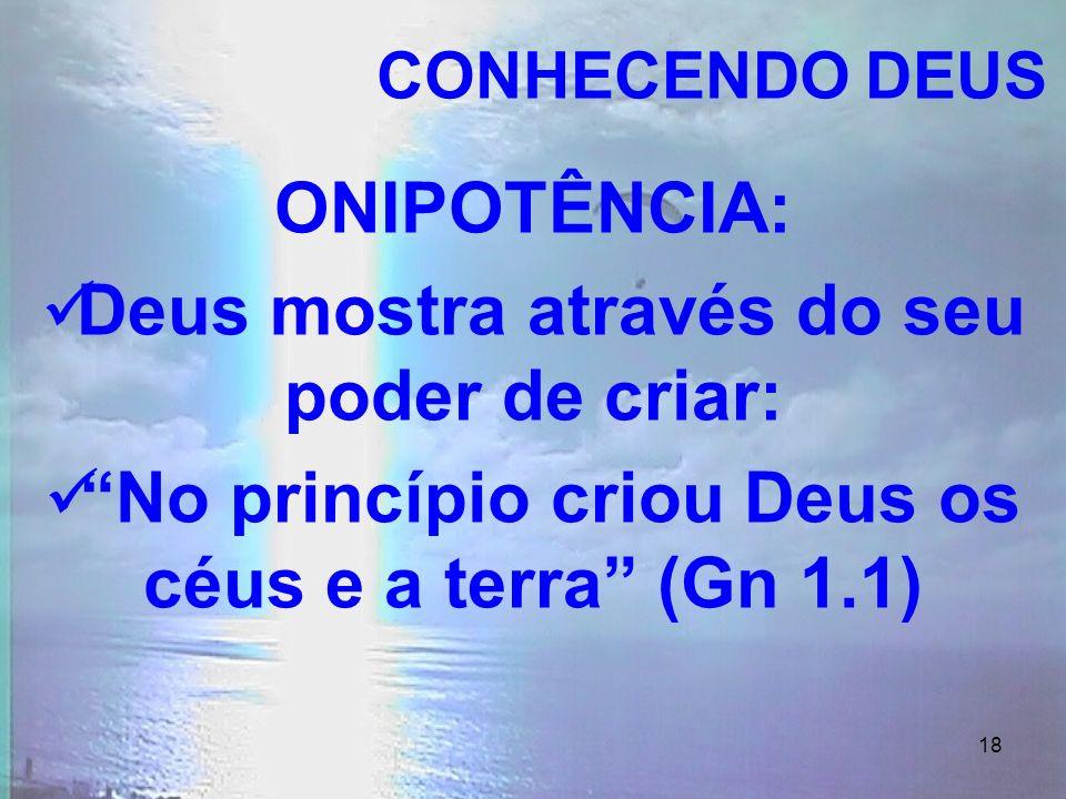 18 ONIPOTÊNCIA: Deus mostra através do seu poder de criar: No princípio criou Deus os céus e a terra (Gn 1.1) CONHECENDO DEUS