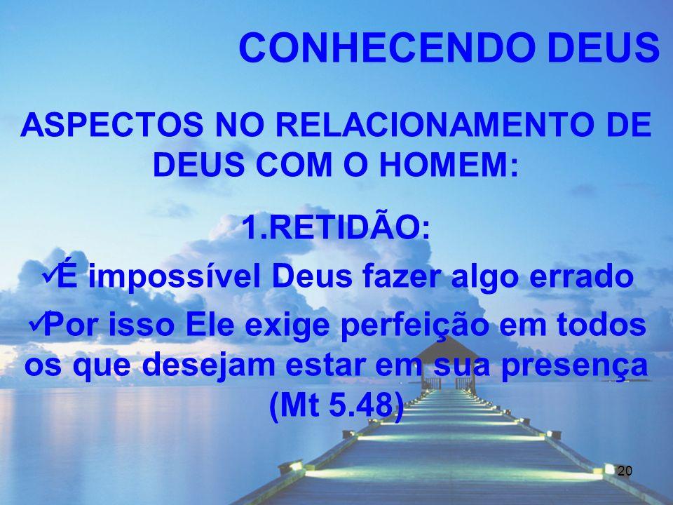 20 ASPECTOS NO RELACIONAMENTO DE DEUS COM O HOMEM: 1.RETIDÃO: É impossível Deus fazer algo errado Por isso Ele exige perfeição em todos os que desejam
