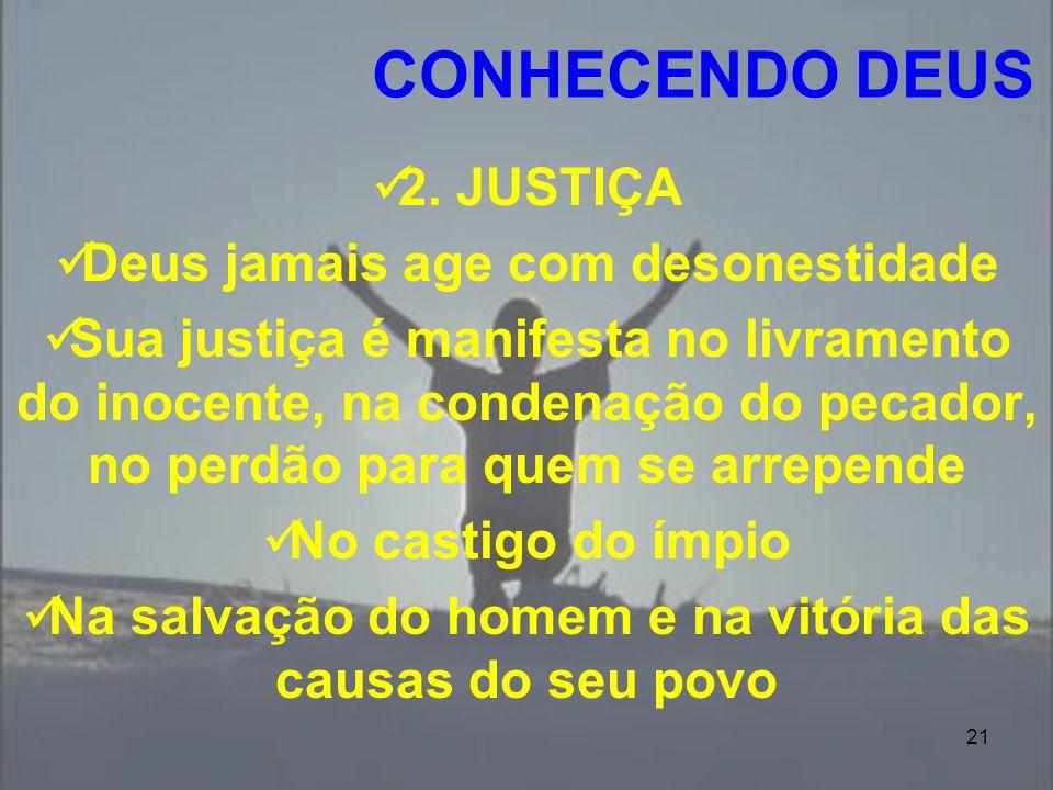 21 2. JUSTIÇA Deus jamais age com desonestidade Sua justiça é manifesta no livramento do inocente, na condenação do pecador, no perdão para quem se ar