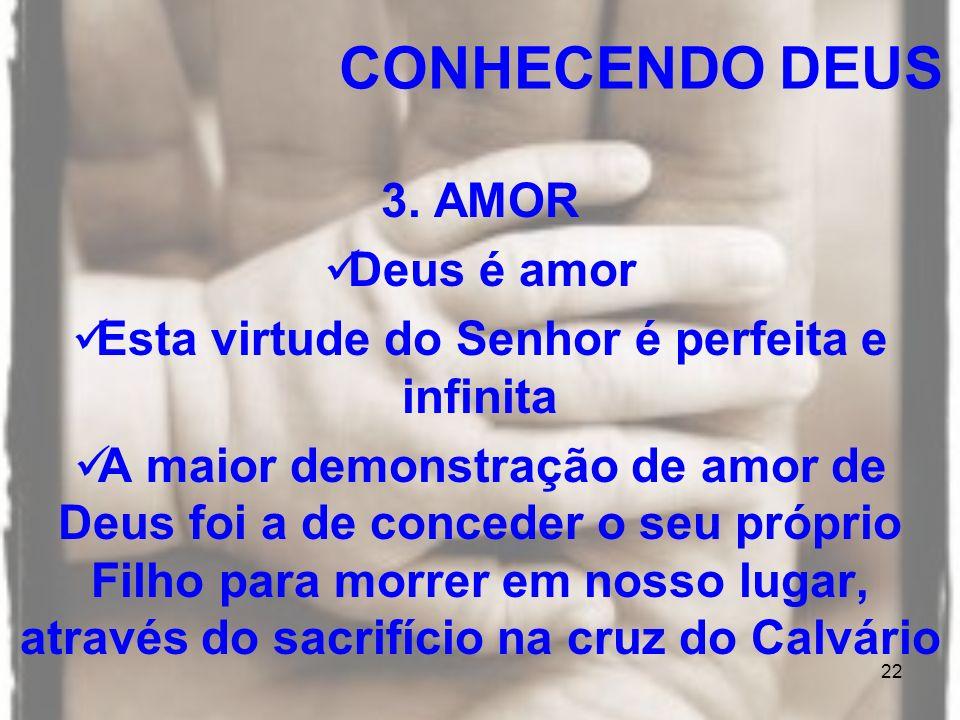 22 3. AMOR Deus é amor Esta virtude do Senhor é perfeita e infinita A maior demonstração de amor de Deus foi a de conceder o seu próprio Filho para mo