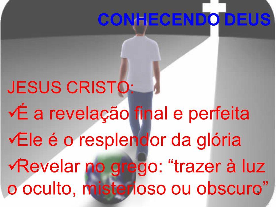 5 JESUS CRISTO: É a revelação final e perfeita Ele é o resplendor da glória Revelar no grego: trazer à luz o oculto, misterioso ou obscuro CONHECENDO