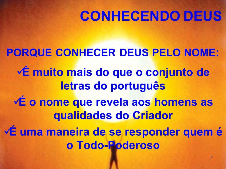 7 PORQUE CONHECER DEUS PELO NOME : É muito mais do que o conjunto de letras do português É o nome que revela aos homens as qualidades do Criador É uma