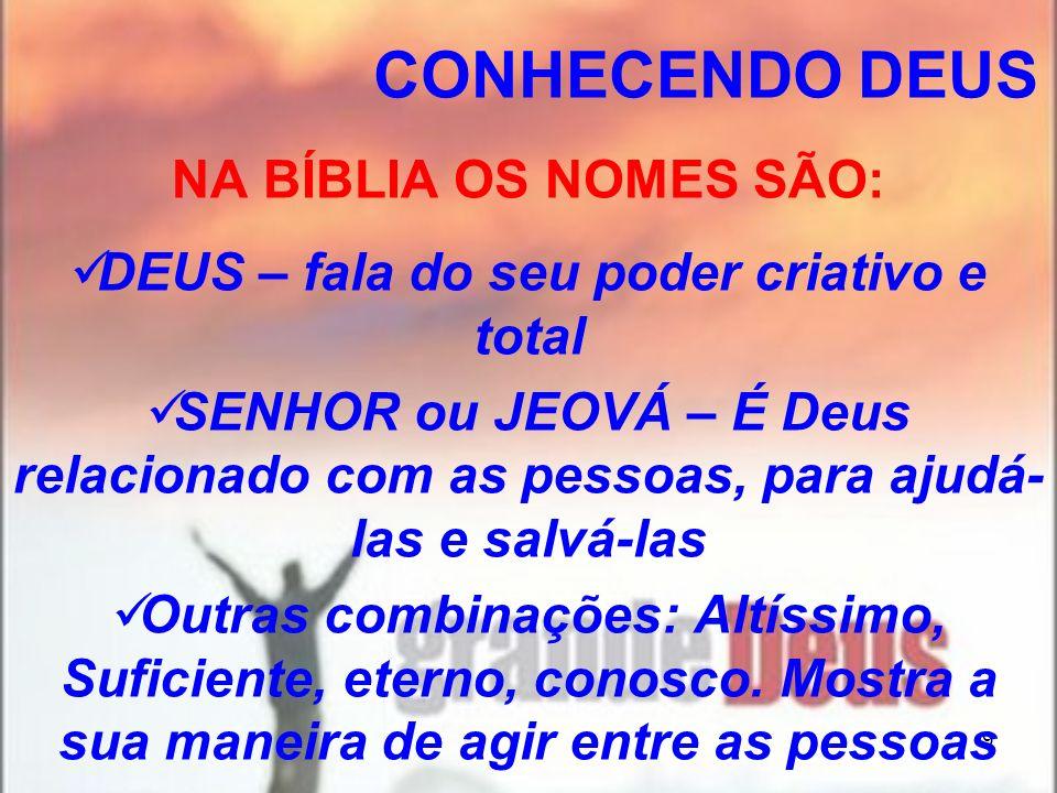 9 NA BÍBLIA OS NOMES SÃO: DEUS – fala do seu poder criativo e total SENHOR ou JEOVÁ – É Deus relacionado com as pessoas, para ajudá- las e salvá-las O