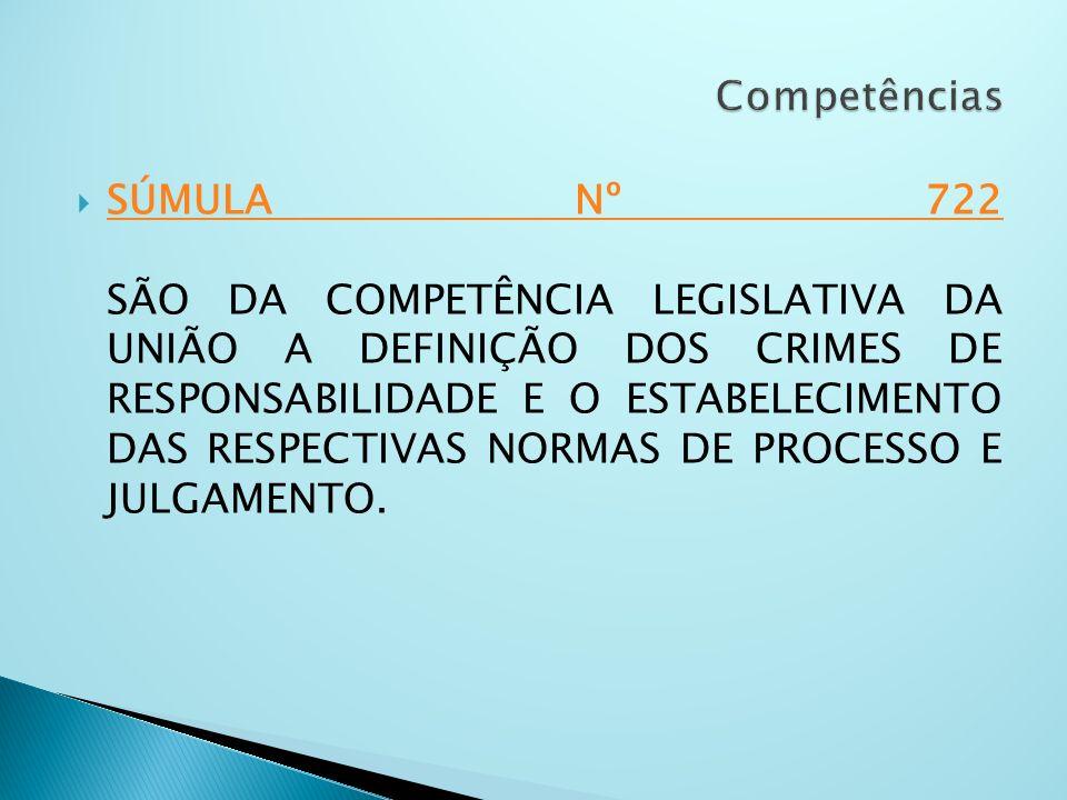 SÚMULA Nº 722 SÃO DA COMPETÊNCIA LEGISLATIVA DA UNIÃO A DEFINIÇÃO DOS CRIMES DE RESPONSABILIDADE E O ESTABELECIMENTO DAS RESPECTIVAS NORMAS DE PROCESS