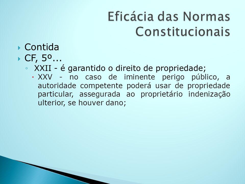 Contida CF, 5º... XXII - é garantido o direito de propriedade; XXV - no caso de iminente perigo público, a autoridade competente poderá usar de propri