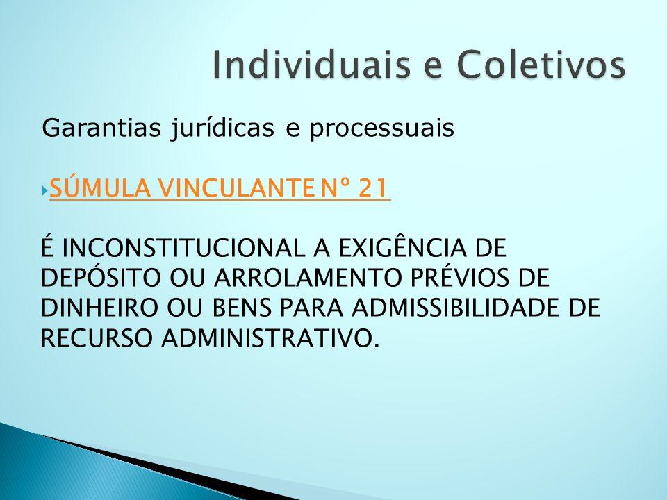 Garantias jurídicas e processuais SÚMULA VINCULANTE Nº 21 É INCONSTITUCIONAL A EXIGÊNCIA DE DEPÓSITO OU ARROLAMENTO PRÉVIOS DE DINHEIRO OU BENS PARA A