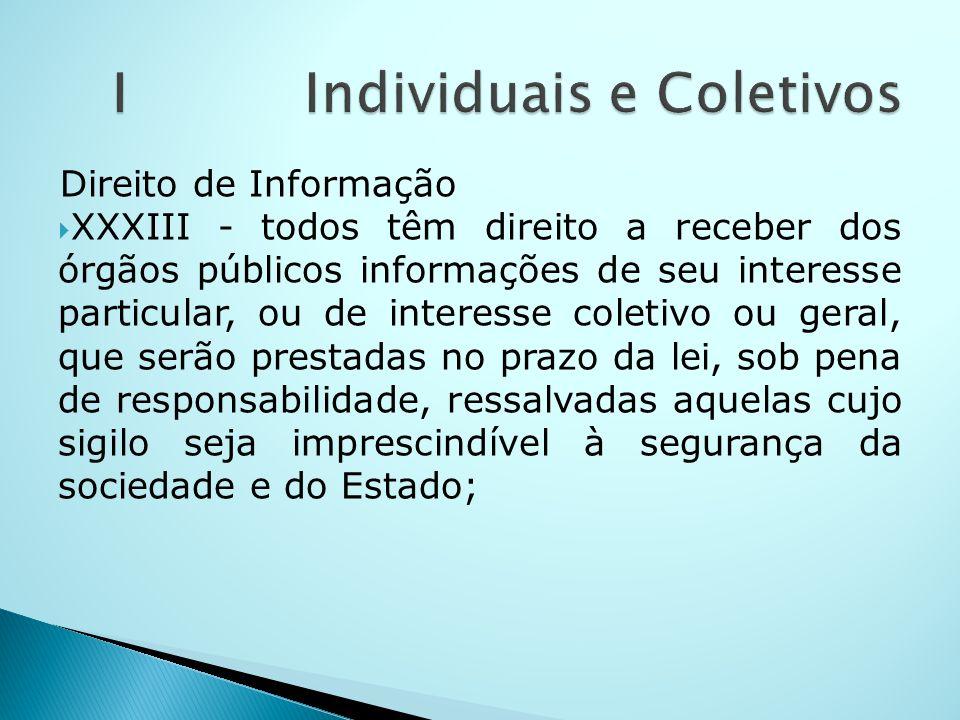 Direito de Informação XXXIII - todos têm direito a receber dos órgãos públicos informações de seu interesse particular, ou de interesse coletivo ou ge