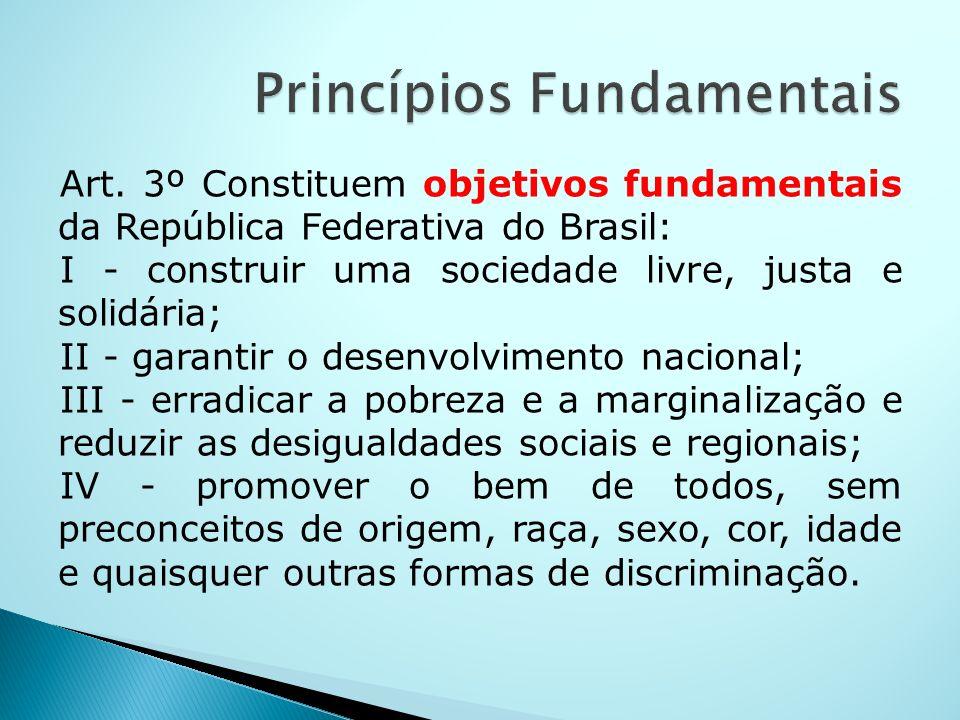 Art. 3º Constituem objetivos fundamentais da República Federativa do Brasil: I - construir uma sociedade livre, justa e solidária; II - garantir o des