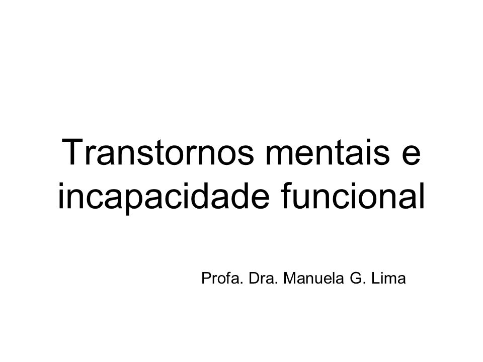 Transtornos mentais e incapacidade funcional Profa. Dra. Manuela G. Lima
