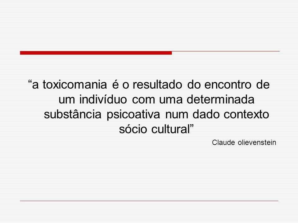 a toxicomania é o resultado do encontro de um indivíduo com uma determinada substância psicoativa num dado contexto sócio cultural Claude olievenstein