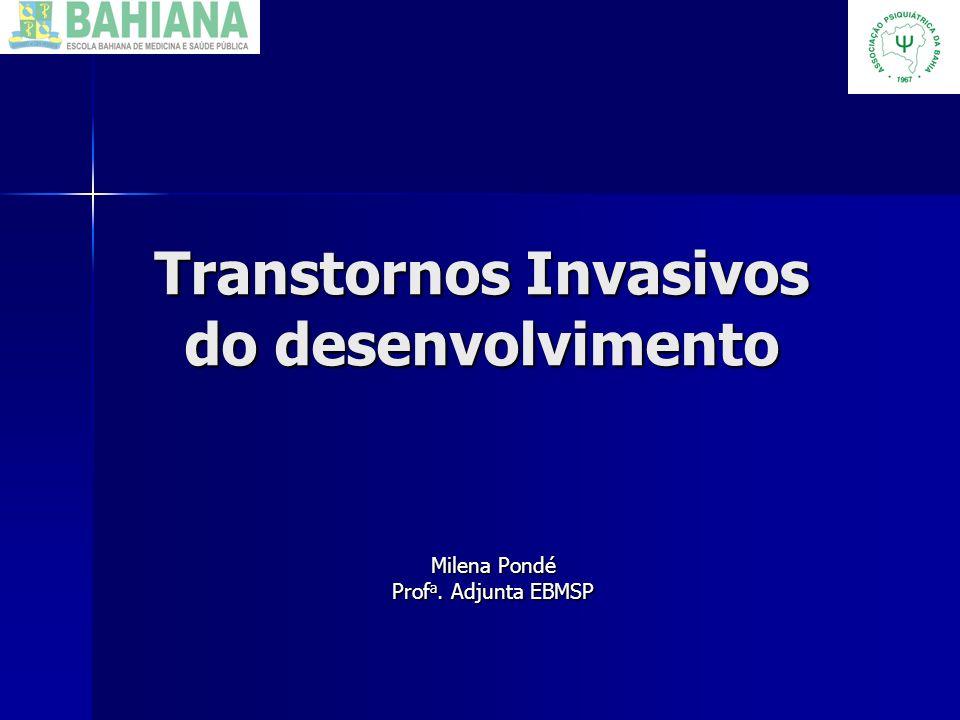 Transtornos Invasivos do desenvolvimento Milena Pondé Prof a. Adjunta EBMSP
