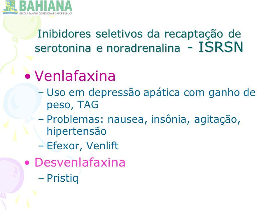 Inibidores seletivos da recaptação de serotonina e noradrenalina - ISRSN Venlafaxina –Uso em depressão apática com ganho de peso, TAG –Problemas: nausea, insônia, agitação, hipertensão –Efexor, Venlift Desvenlafaxina –Pristiq