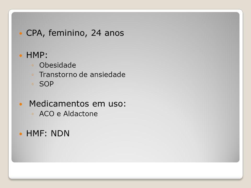 CPA, feminino, 24 anos HMP: Obesidade Transtorno de ansiedade SOP Medicamentos em uso: ACO e Aldactone HMF: NDN