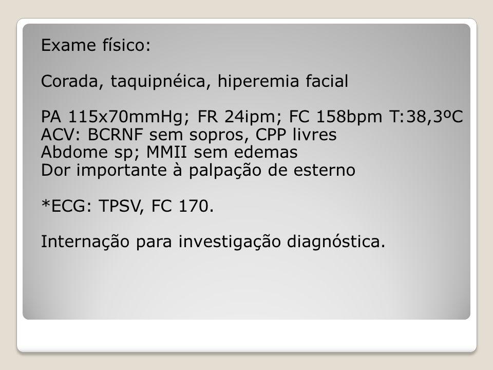Exame físico: Corada, taquipnéica, hiperemia facial PA 115x70mmHg; FR 24ipm; FC 158bpm T:38,3ºC ACV: BCRNF sem sopros, CPP livres Abdome sp; MMII sem