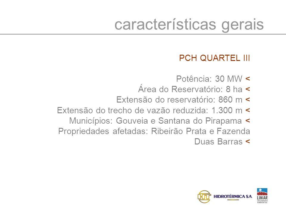 características gerais PCH QUARTEL III Potência: 30 MW < Área do Reservatório: 8 ha < Extensão do reservatório: 860 m < Extensão do trecho de vazão re