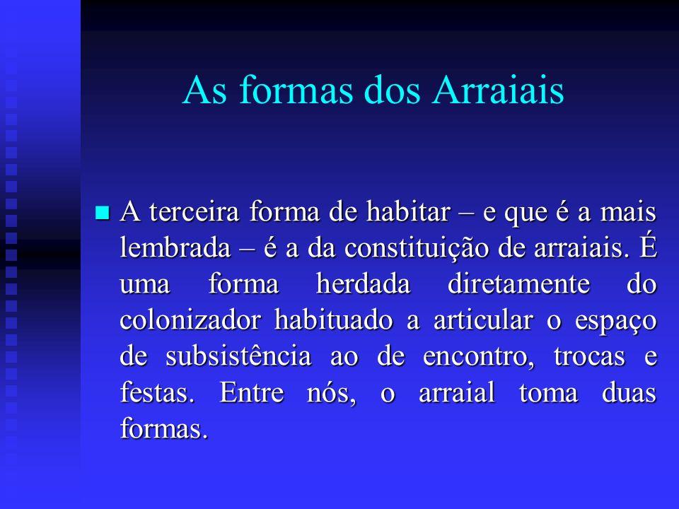 As formas dos Arraiais A terceira forma de habitar – e que é a mais lembrada – é a da constituição de arraiais. É uma forma herdada diretamente do col
