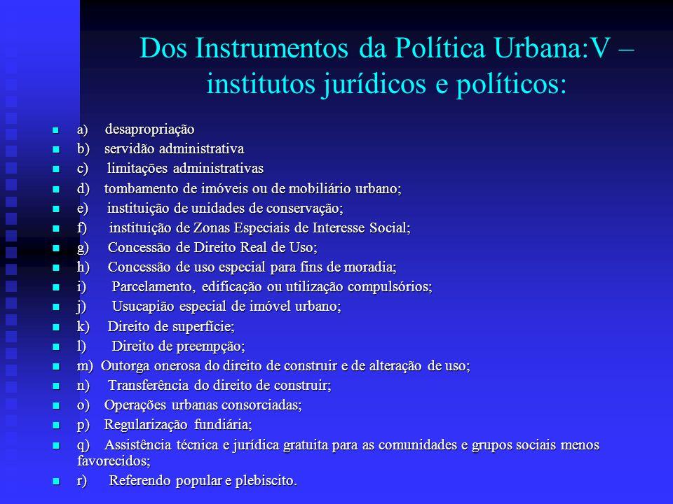 Dos Instrumentos da Política Urbana:V – institutos jurídicos e políticos: a) desapropriação a) desapropriação b) servidão administrativa b) servidão a