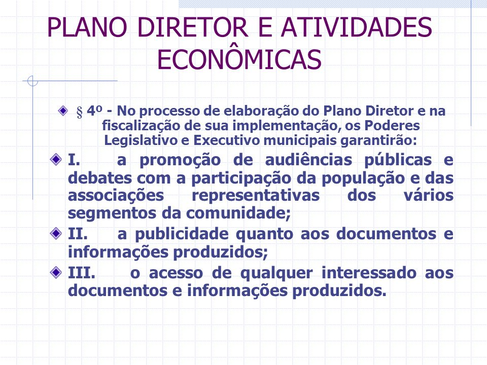 PLANO DIRETOR E ATIVIDADES ECONÔMICAS § 4º - No processo de elaboração do Plano Diretor e na fiscalização de sua implementação, os Poderes Legislativo e Executivo municipais garantirão: I.