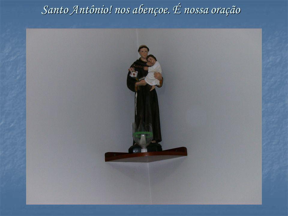 Santo Antônio! nos abençoe. É nossa oração