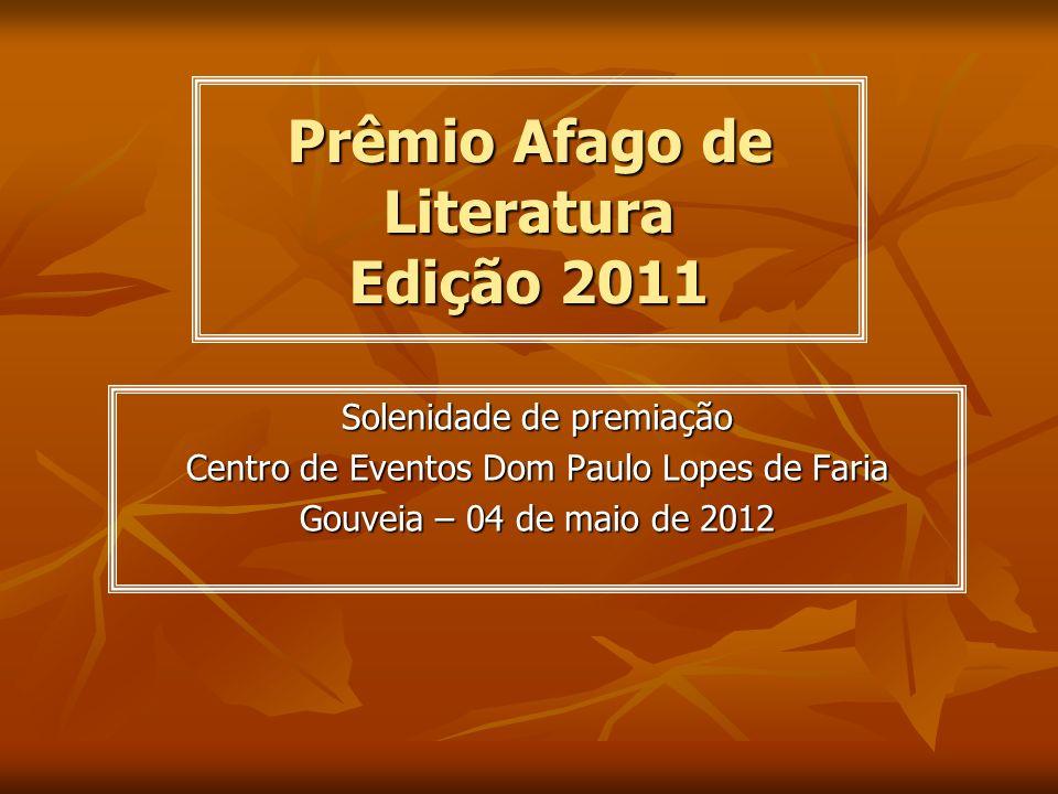 Prêmio Afago de Literatura Edição 2011 Solenidade de premiação Centro de Eventos Dom Paulo Lopes de Faria Gouveia – 04 de maio de 2012