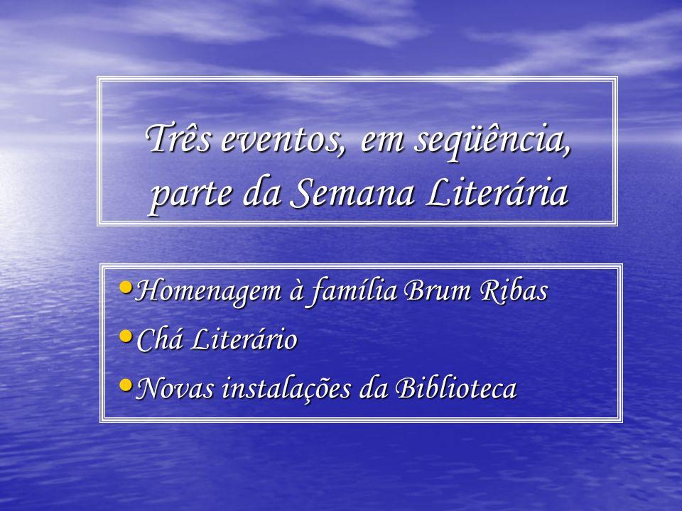 Três eventos, em seqüência, parte da Semana Literária Homenagem à família Brum Ribas Homenagem à família Brum Ribas Chá Literário Chá Literário Novas