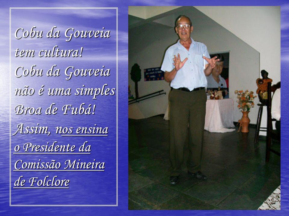 Cobu da Gouveia tem cultura! Cobu da Gouveia não é uma simples Broa de Fubá! Assim, n os ensina o Presidente da Comissão Mineira de Folclore