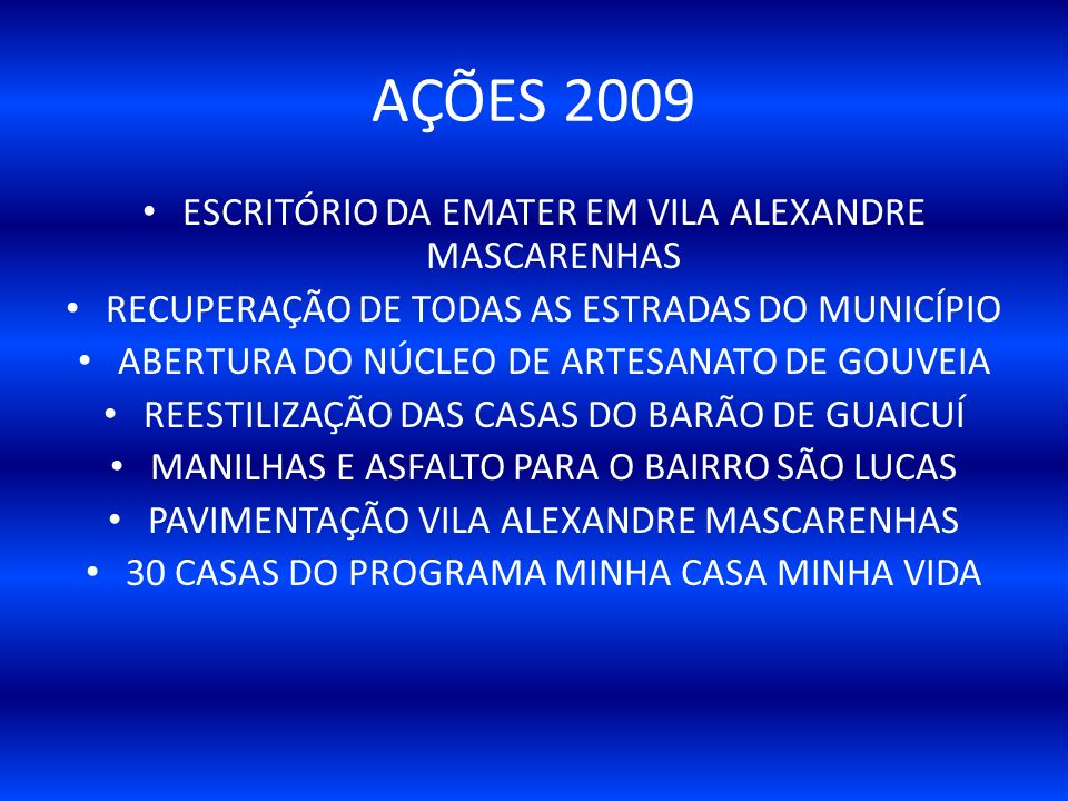ESCRITÓRIO DA EMATER EM VILA ALEXANDRE MASCARENHAS RECUPERAÇÃO DE TODAS AS ESTRADAS DO MUNICÍPIO ABERTURA DO NÚCLEO DE ARTESANATO DE GOUVEIA REESTILIZAÇÃO DAS CASAS DO BARÃO DE GUAICUÍ MANILHAS E ASFALTO PARA O BAIRRO SÃO LUCAS PAVIMENTAÇÃO VILA ALEXANDRE MASCARENHAS 30 CASAS DO PROGRAMA MINHA CASA MINHA VIDA AÇÕES 2009