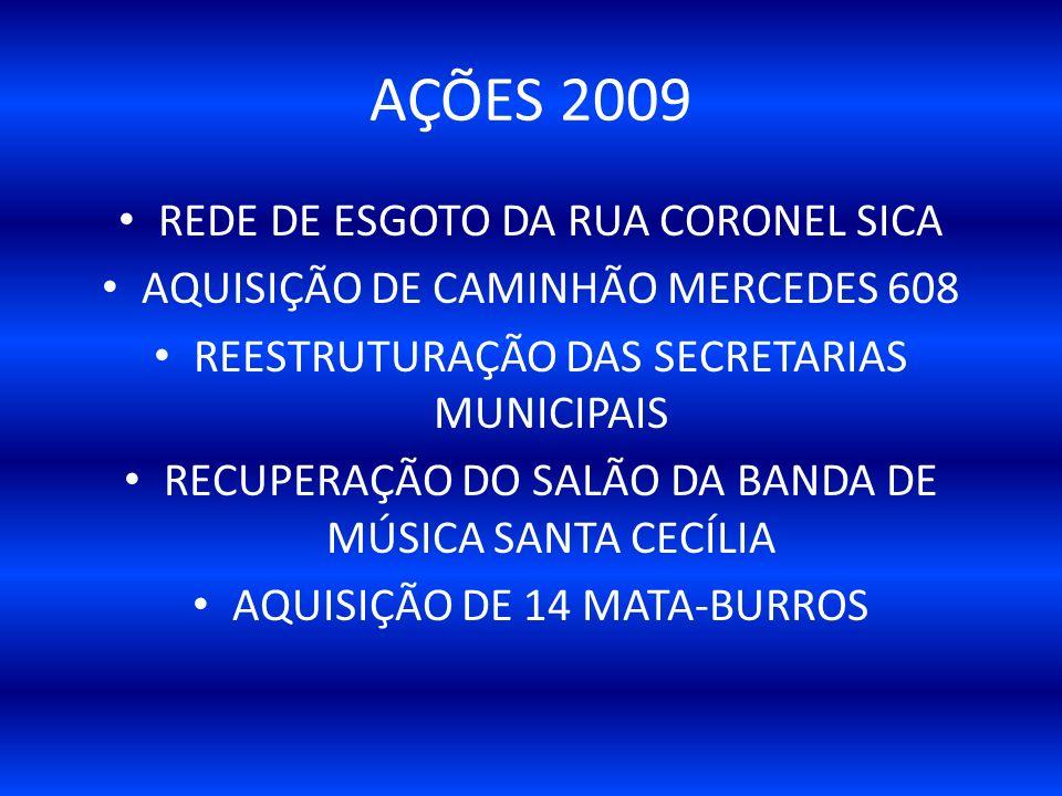 REDE DE ESGOTO DA RUA CORONEL SICA AQUISIÇÃO DE CAMINHÃO MERCEDES 608 REESTRUTURAÇÃO DAS SECRETARIAS MUNICIPAIS RECUPERAÇÃO DO SALÃO DA BANDA DE MÚSICA SANTA CECÍLIA AQUISIÇÃO DE 14 MATA-BURROS AÇÕES 2009