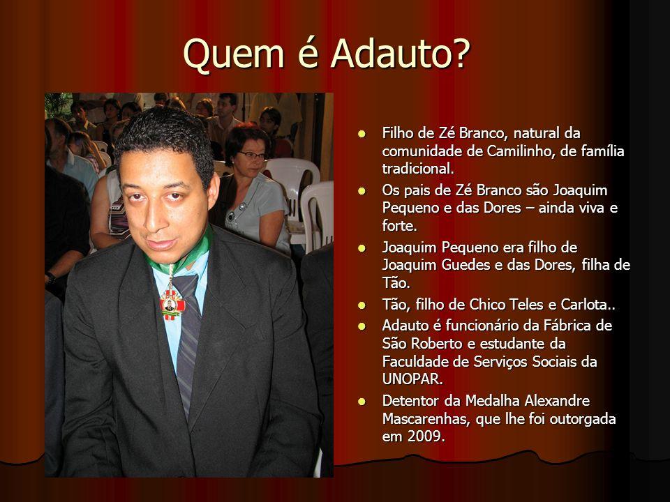 Quem é Adauto.Filho de Zé Branco, natural da comunidade de Camilinho, de família tradicional.