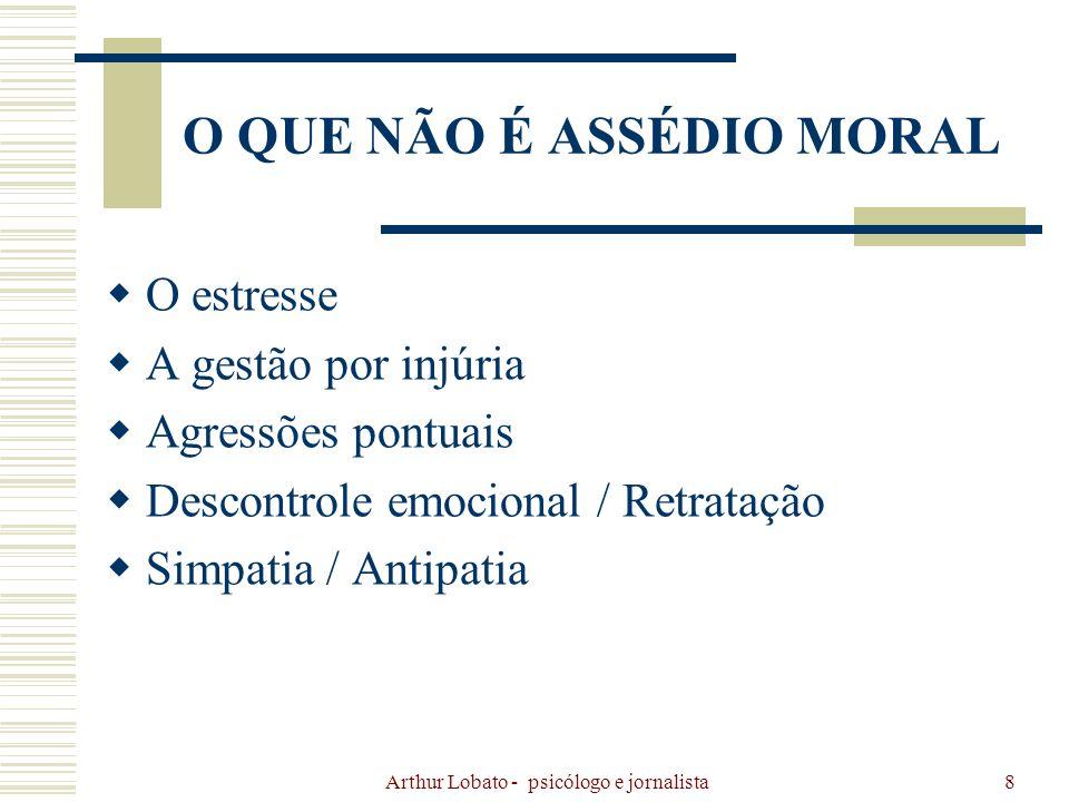 Arthur Lobato - psicólogo e jornalista19 ASSÉDIO MORAL EM TODO ASSÉDIO HÁ UM PROBLEMA COM RELAÇÃO A DIFERENÇA HÁ INTENCIONALIDADE DE PREJUDICAR AS AGRESSÕES SÃO SISTEMATIZADAS AS HUMILHAÇÕES SÃO CONSTANTES
