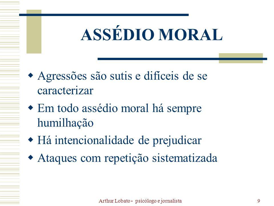 Arthur Lobato - psicólogo e jornalista10 O assédio moral é um processo realizado ao longo do tempo.
