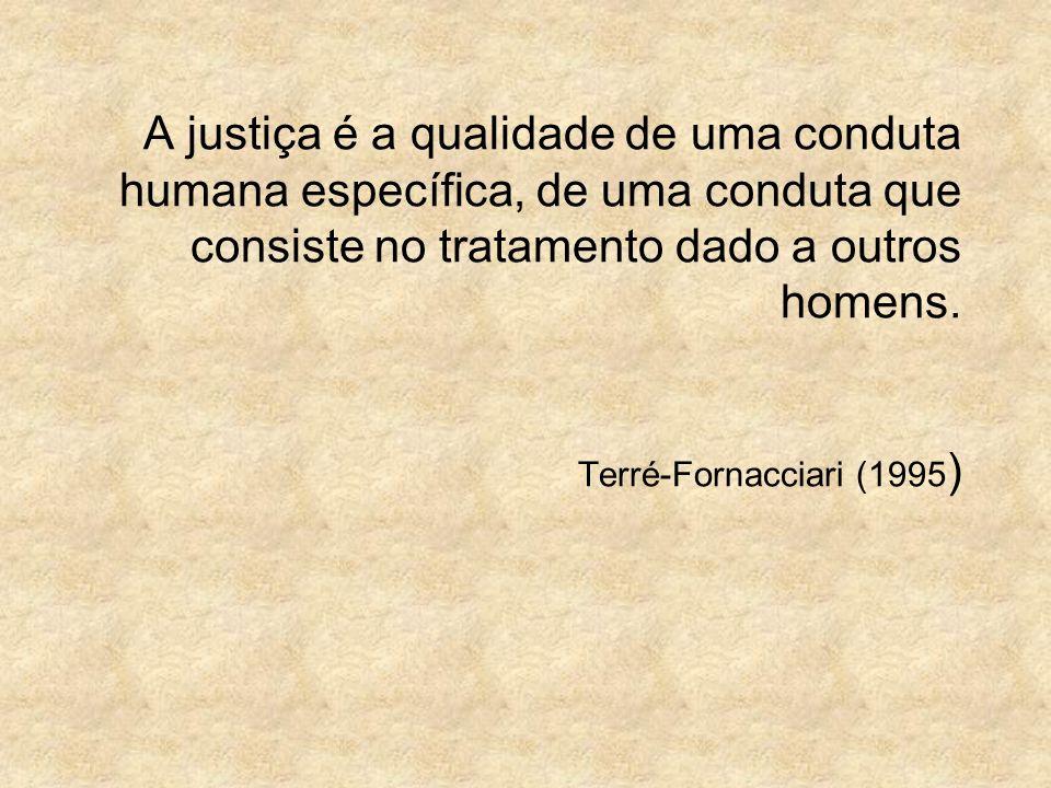 A justiça é a qualidade de uma conduta humana específica, de uma conduta que consiste no tratamento dado a outros homens. Terré-Fornacciari (1995 )
