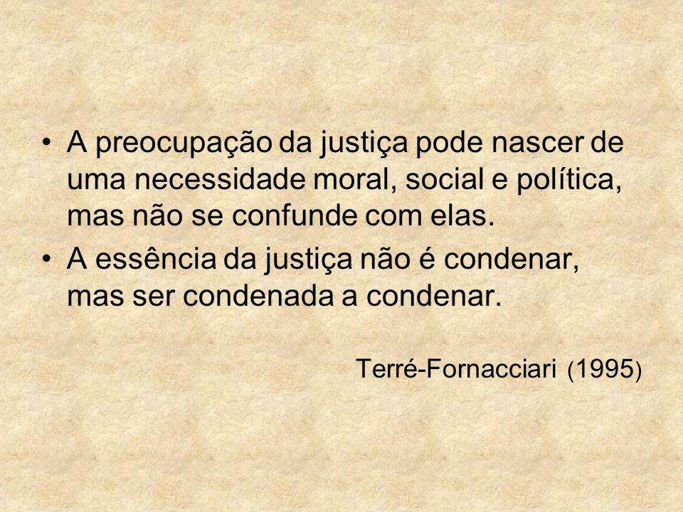A preocupação da justiça pode nascer de uma necessidade moral, social e política, mas não se confunde com elas. A essência da justiça não é condenar,