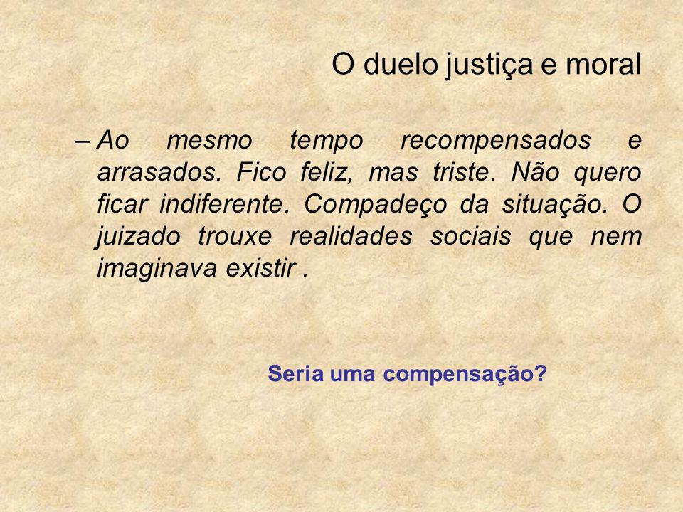 O duelo justiça e moral –Ao mesmo tempo recompensados e arrasados. Fico feliz, mas triste. Não quero ficar indiferente. Compadeço da situação. O juiza