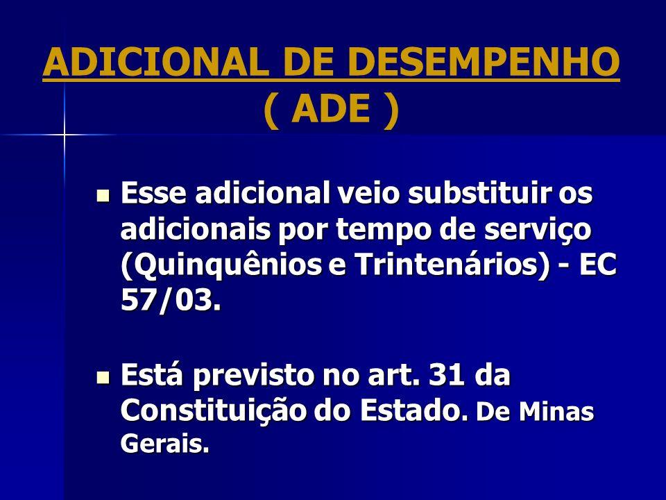 ADICIONAL DE DESEMPENHO ( ADE ) Esse adicional veio substituir os adicionais por tempo de serviço (Quinquênios e Trintenários) - EC 57/03. Esse adicio