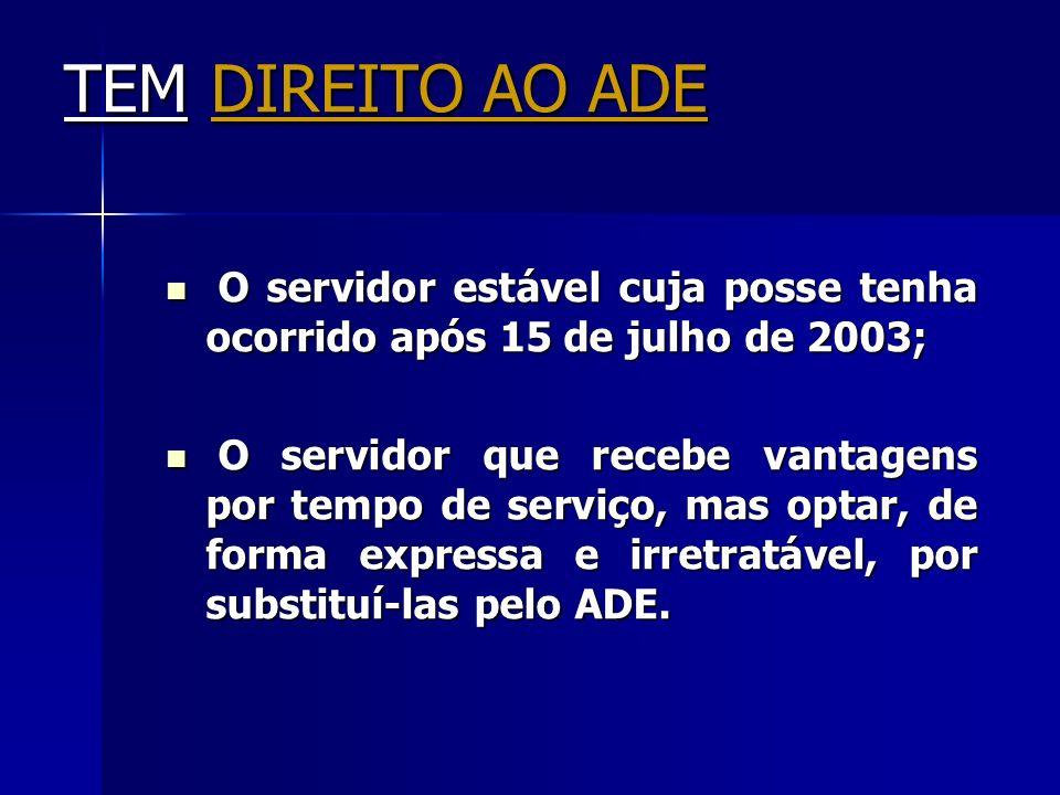 TEM DIREITO AO ADE O servidor estável cuja posse tenha ocorrido após 15 de julho de 2003; O servidor estável cuja posse tenha ocorrido após 15 de julh