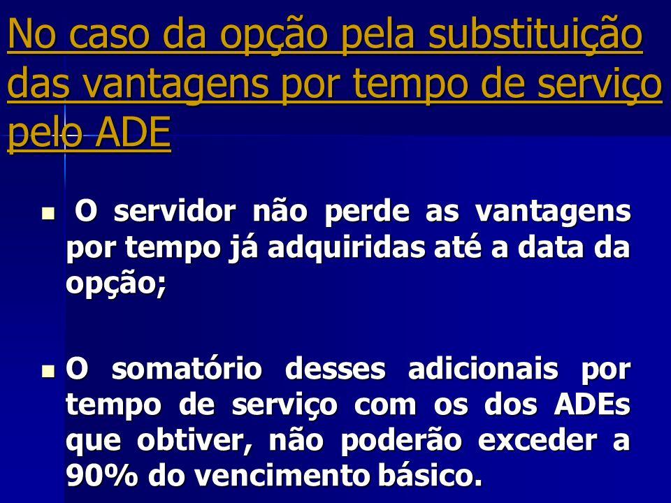 No caso da opção pela substituição das vantagens por tempo de serviço pelo ADE O servidor não perde as vantagens por tempo já adquiridas até a data da