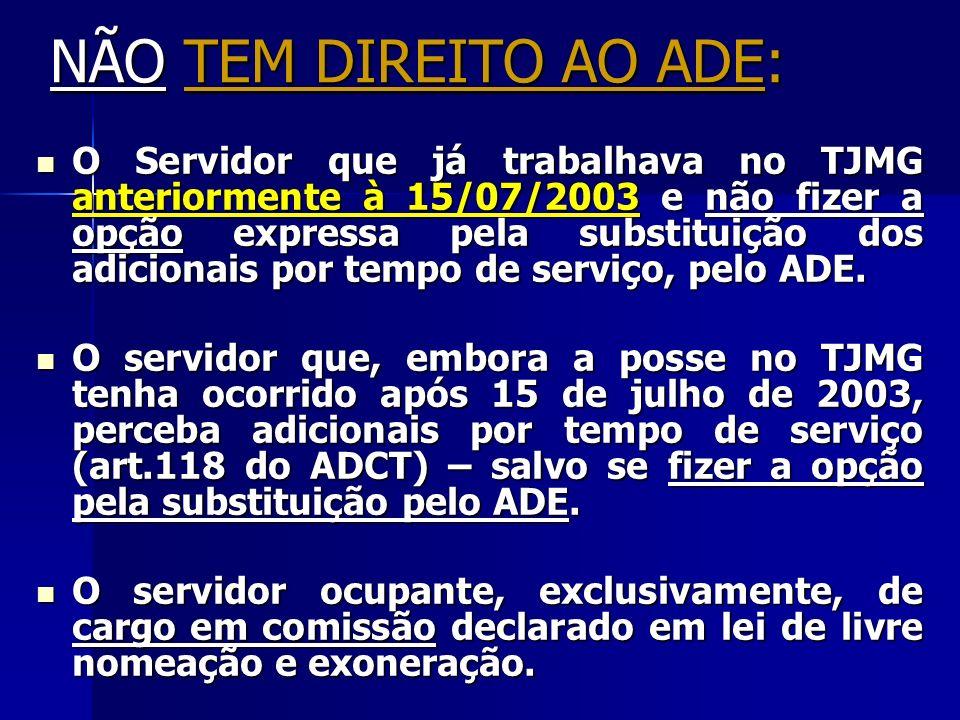 NÃO TEM DIREITO AO ADE: O Servidor que já trabalhava no TJMG anteriormente à 15/07/2003 e não fizer a opção expressa pela substituição dos adicionais