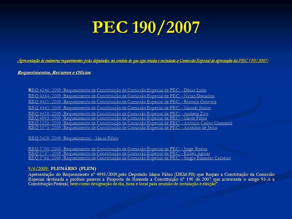 PEC 190/2007 Ápresentação de inúmeros requerimentos pelos deputados, no sentido de que seja criada e instalada a Comissão Especial de apreciação da PEC 190/2007: Requerimentos, Recursos e Ofícios REQ 4346/2009 (Requerimento de Constituição de Comissão Especial de PEC) - Décio LimaEQ 4346/2009 (Requerimento de Constituição de Comissão Especial de PEC) - Décio Lima REQ 4364/2009 (Requerimento de Constituição de Comissão Especial de PEC) - Natan Donadon REQ 4431/2009 (Requerimento de Constituição de Comissão Especial de PEC) - Rômulo Gouveia REQ 4445/2009 (Requerimento de Constituição de Comissão Especial de PEC) - Manoel Junior REQ 4459/2009 (Requerimento de Constituição de Comissão Especial de PEC) - Andreia Zito REQ 4993/2009 (Requerimento de Constituição de Comissão Especial de PEC) - Major Fábio REQ 5253/2009 (Requerimento de Constituição de Comissão Especial de PEC) - Antonio Carlos Chamariz REQ 5575/2009 (Requerimento de Constituição de Comissão Especial de PEC) - Anselmo de Jesus REQ 5608/2009 (Requerimento) - Major Fábio REQ 5700/2009 (Requerimento de Constituição de Comissão Especial de PEC) - Jorge Boeira REQ 5737/2009 (Requerimento de Constituição de Comissão Especial de PEC) - Elizeu Aguiar REQ 5766/2009 (Requerimento de Constituição de Comissão Especial de PEC) - Sérgio Barradas Carneiro 9/6/2009: PLENÁRIO (PLEN) Apresentação do Requerimento nº 4993/2009,pelo Deputado Major Fábio (DEM-PB) que Requer a Constituição da Comissão Especial destinada a proferir parecer a Proposta de Emenda a Constituição nº 190 de 2007 que acrescenta o artigo 93-A a Constituição Federal, bem como designação de dia, hora e local para reunião de instalação e eleição .