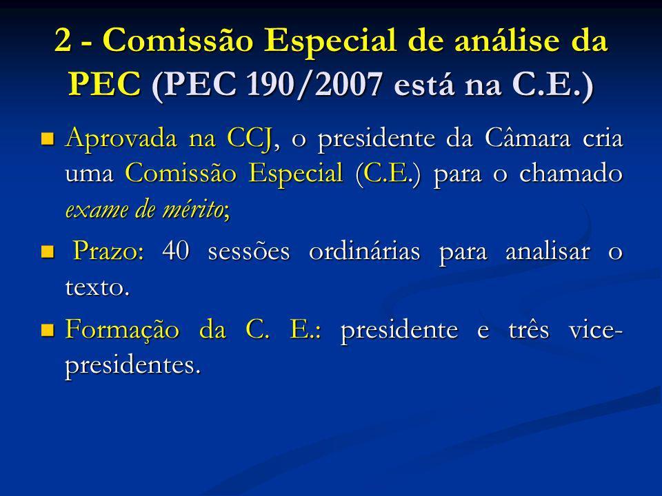 2 - Comissão Especial de análise da PEC (PEC 190/2007 está na C.E.) Aprovada na CCJ, o presidente da Câmara cria uma Comissão Especial (C.E.) para o chamado exame de mérito; Aprovada na CCJ, o presidente da Câmara cria uma Comissão Especial (C.E.) para o chamado exame de mérito; Prazo: 40 sessões ordinárias para analisar o texto.