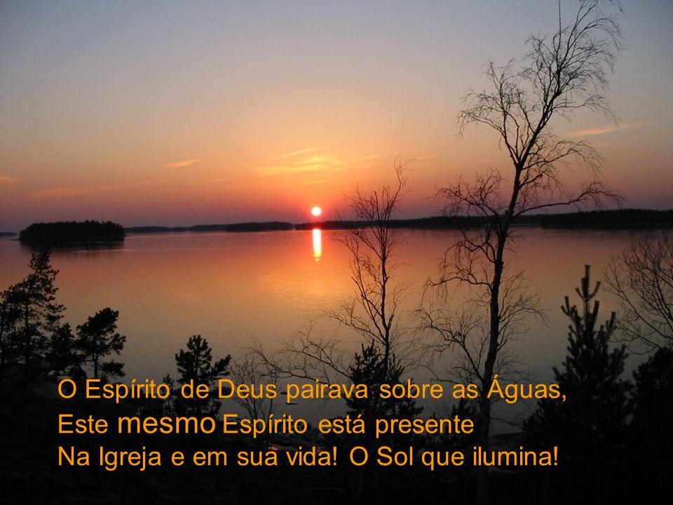 O Espírito de Deus pairava sobre as Águas, Este mesmo Espírito está presente Na Igreja e em sua vida! O Sol que ilumina!